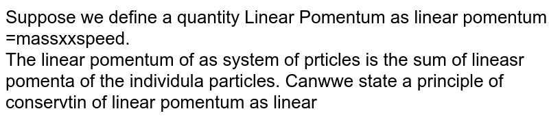 Suppose we define a quantity Linear Pomentum as linear pomentum =massxxspeed. <br> The linear pomentum of as system of prticles is the sum of lineasr pomenta of the individula particles. Canwwe state a principle of conservtin of linear pomentum as linear pomentum of a system remains constant if no external force acts on it?