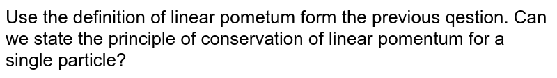 Use the definition of linear pometum form the previous qestion. Can we state the principle of conservation of linear pomentum for a single particle?