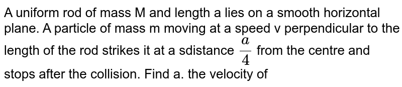 A uniform rod of mass M and length a lies on a smooth horizontal plane. A particle of mass m moving at a speed v perpendicular to the length of the rod strikes it at a sdistance `a/4` from the centre and stops after the collision. Find a. the velocity of the cente of the rod and b. the angular velocity of the rod abut its centre just after the collision.