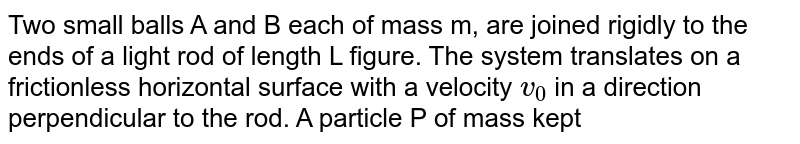"""Two small balls A  and B each of mass m, are joined rigidly to the ends of a light rod of length L figure. The system translates on a frictionless horizontal surface with a velocity `v_0` in a direction perpendicular to the rod. A particle P of mass kept at rest on the surface sticks to the ball A as the ball collides with it . Find <br> a. the linear speeds of the balls A and B after the collision, b. the velocity of the centre of mass C of the system A+B+P and c. the angular speed of the system about C after the collision. <br><img src=""""https://d10lpgp6xz60nq.cloudfront.net/physics_images/HCV_VOL1_C10_E01_126_Q01.png"""" width=""""80%"""">"""