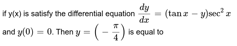 if y(x) is satisfy the differential equation `(dy)/(dx)=(tanx-y)sec^(2)x` and `y(0)=0`. Then `y=(-(pi)/(4))` is equal to