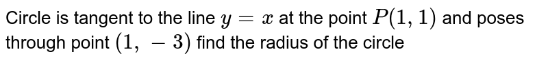Circle is tangent to the line `y=x` at the point `P(1,1)` and poses through point `(1,-3)` find the radius of the circle