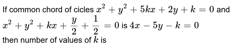 If common chord of cicles `x^(2)+y^(2)+5kx+2y+k=0` and `x^(2)+y^(2)+kx+(y)/(2)+(1)/(2)=0` is `4x-5y-k=0` <br> then number of values of `k` is