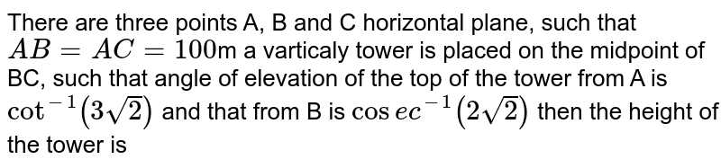 There are three points A, B and C horizontal plane, such that `AB=AC=100`m a varticaly tower is placed on the midpoint of BC, such that angle of elevation of the top of the tower from A is `cot^(-1)(3sqrt(2))` and that from B is `cosec^(-1)(2sqrt(2))` then the height of the tower is