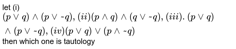 let (i) `(pvvq)^^(pvv~q), (ii)  (p^^q)^^(qvv~q), (iii). (pvvq)^^(pvv~q), (iv) (pvvq)vv(p^^~q)` then which one is tautology