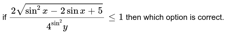 if `(2sqrt(sin^(2)x-2sinx+5))/(4^(sin^(2))y)le1` then which option is correct.