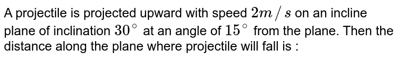 A projectile is projected upward with speed `2m//s` on an incline plane of inclination `30^(@)` at an angle of `15^(@)` from the plane. Then the distance along the plane where projectile will fall is :