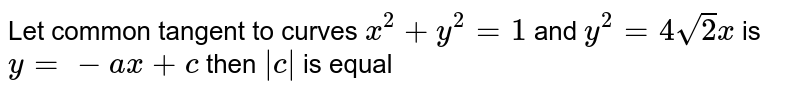 Let common tangent to curves `x^(2)+y^(2)=1` and `y^(2)=4sqrt(2)x` is `y=-ax+c` then `|c|` is equal