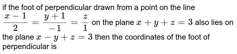 if the foot of perpendicular drawn from a point on the line `(x-1)/(2)=(y+1)/(-1)=(z)/(1)` on the plane `x+y+z=3` also lies on the plane `x-y+z=3` then the coordinates of the foot of perpendicular is