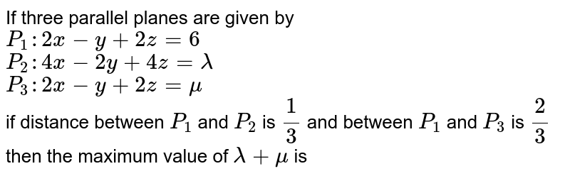 If three parallel planes are given by <br> `P_(1):2x-y+2z=6` <br> `P_(2):4x-2y+4z=lamda` <br> `P_(3):2x-y+2z=mu` <br> if distance between `P_(1)` and `P_(2)` is `(1)/(3)` and between `P_(1)` and `P_(3)` is `(2)/(3)` then the maximum value of `lamda+mu` is