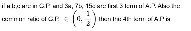 if a,b,c are in G.P. and 3a, 7b, 15c are first 3 term of A.P. Also the common ratio of G.P. `in(0,(1)/(2))` then the 4th term of A.P is