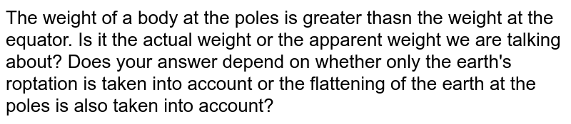 The weight of a body at the poles is greater thasn the weight at the equator. Is it the actual weight or the apparent weight we are talking about? Does your answer depend on whether only the earth's roptation is taken into account or the flattening of the earth at the poles is also taken into account?