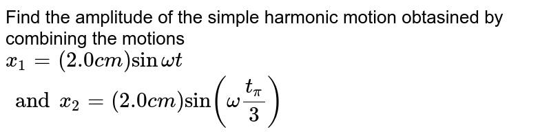Find the amplitude of the simple harmonic motion obtasined by combining the motions <br> `x_1=(2.0 cm) sinomegat` <br> `and x_2=(2.0cm)sin(omegat_pi/3)`