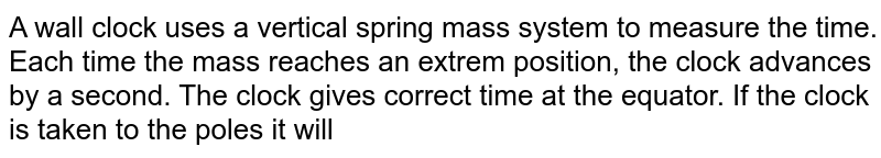 A wall clock uses a vertical spring mass system to measure the time. Each time the mass reaches an extrem position, the clock advances by a second. The clock gives correct time at the equator. If the clock is taken to the poles it will