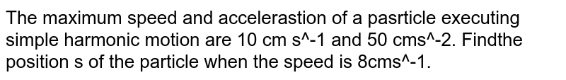 The maximum speed and accelerastion of a pasrticle executing simple harmonic motion are 10 cm s^-1 and 50 cms^-2. Findthe position s of the particle when the speed is 8cms^-1.