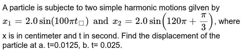 A particle is subjecte to two simple harmonic motions gilven by <br> `x_1=2.0sin(100pit_)and x_2=2.0sin(120pi+pi/3)`, where x is in centimeter and t in second. Find the displacement of the particle at a. t=0.0125, b. t= 0.025.