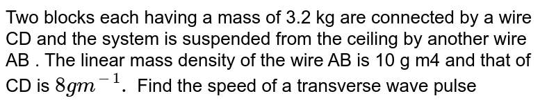 """Two blocks each having a mass of 3.2 kg are connected by a wire CD and the system is suspended from the ceiling by another wire AB . The linear mass density of the wire AB is 10 g m4 and that of CD is `8 g m^-1.` Find the speed of a transverse wave pulse produced in AB and in CD.  <br> <img src=""""https://d10lpgp6xz60nq.cloudfront.net/physics_images/HCV_VOL1_C15_E01_071_Q01.png"""" width=""""80%"""">"""