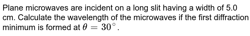 Plane microwaves are incident on a long slit having a width of 5.0 cm. Calculate the wavelength of the microwaves if the first diffraction minimum is formed at `theta=30^@`.