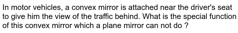 In motor vehicles, a convex mirror is attached near the driver's seat to give him the view of the traffic behind. What is the special function of this convex mirror which a plane mirror can not do ?