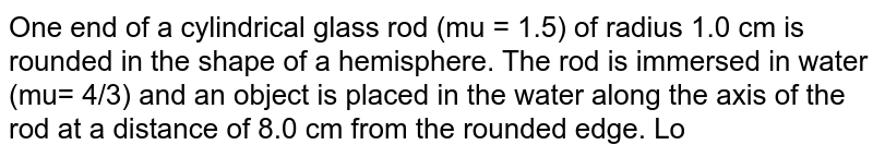 One end of a cylindrical glass rod (mu = 1.5) of radius 1.0 cm is rounded in the shape of a hemisphere. The rod is immersed in water (mu= 4/3) and an object is placed in the water along the axis of the rod at a distance of 8.0 cm from the rounded edge. Locate the image of the object.
