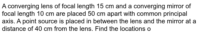 A converging lens of focal length 15 cm and a converging mirror of focal length 10 cm are placed 50 cm apart with common principal axis. A point source is placed in between the lens and the mirror at a distance of 40 cm from the lens. Find the locations of the two images formed.