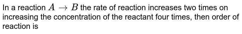 In a reaction ` A to B`  the rate of reaction increases two times on increasing the concentration of the reactant four times, then order of reaction is