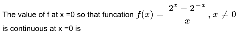 The value of f at x =0 so that funcation ` f(x) = (2^(x) -2^(-x))/x  , x ne 0`  is continuous at x =0 is