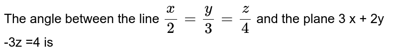 The angle between the line ` x/2 = y/3 = z/4` and the plane 3 x + 2y -3z =4 is