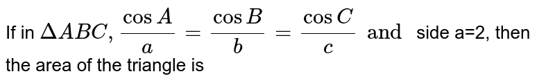 If in `DeltaABC,(cosA)/(a)=(cosB)/(b)=(cosC)/(c) and ` side a=2, then the area of the triangle is