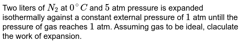 Two litre of `N_(2)` at `0^(@)` and 5 atm pressure are expandeed isothermally against a constant external pressure of 1 atm until the pressure of gas reaches to 2 atm. Assuming gas to be ideal, the work of expansion is