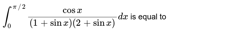 `int_(0)^(pi//2)(cosx)/((1+sinx)(2+sinx))dx` is equal to