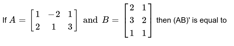 If `A=[(1,-2,1),(2,1,3)] and B=[(2,1),(3,2),(1,1)]` then (AB)' is equal to