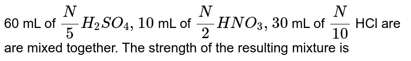 60 mL of `(N)/(5)H_(2)SO_(4),10` mL of `(N)/(2)HNO_(3),30` mL of `(N)/(10)` HCl are are mixed together. The strength of the resulting mixture is