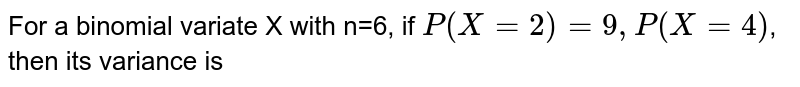 For a binomial variate X with n=6, if `P(X=2)=9,P(X=4)`, then its variance is