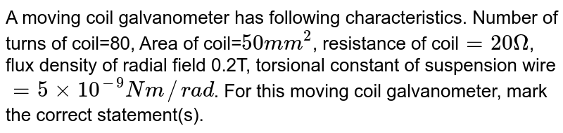 A moving coil galvanometer has following characteristics. Number of turns of coil=80, Area of coil=`50mm^(2)`, resistance of coil`=20Omega`, flux density of radial field 0.2T, torsional constant of suspension wire`=5xx10^(-9)Nm//rad`. For this moving coil galvanometer, mark the correct statement(s).