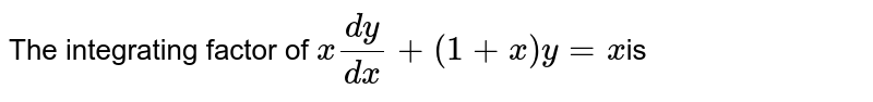 The integrating factor of `x(dy)/(dx)+(1+x)y=x `is
