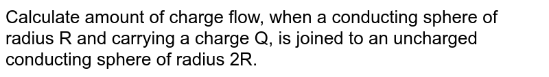 The amount of charge flow, when a conducting sphere of radius `R` and carrying a charge `q` is joined to an uncharged conduction sphere of radius `2R` is