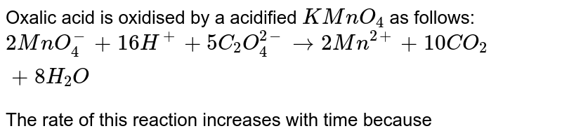 Oxalic acid is oxidised by a acidified `KMnO_(4)` as follows: <br> `2MnO_(4)^(-)+16H^(+)+5C_(2)O_(4)^(2-)to2Mn^(2+)+10CO_(2)+8H_(2)O` <br> The rate of this reaction increases with time because