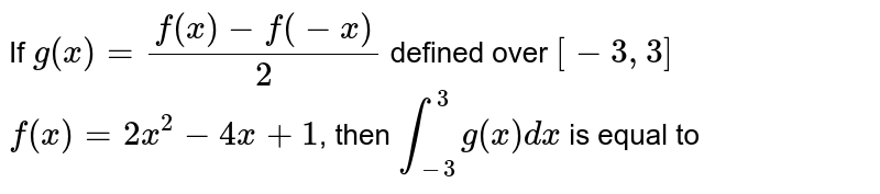 If `g(x)=(f(x)-f(-x))/2` defined over `[-3,3]` <br> `f(x)=2x^(2)-4x+1`, then `int_(-3)^(3)g(x)dx` is equal to
