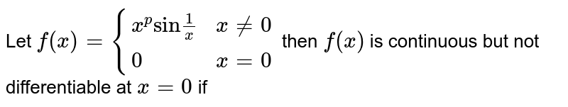 """Let `f(x)={(x^(p)""""sin""""1/x,x!=0),(0,x=0):}` then `f(x)` is continuous but not differentiable at `x=0` if"""