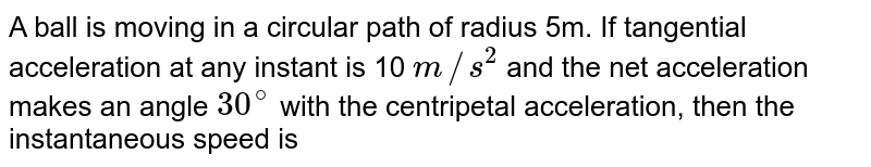 A ball is moving in a circular path of radius 5m. If tangential acceleration at any instant is 10 `m//s^(2)` and the net acceleration makes an angle `30^(@)` with the centripetal acceleration, then the instantaneous speed is