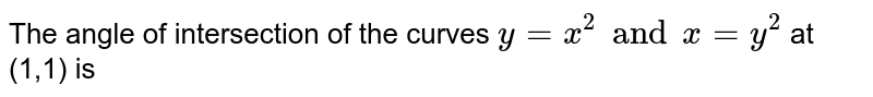 The angle of intersection of the curves `y=x^(2)andx=y^(2)` at (1,1) is