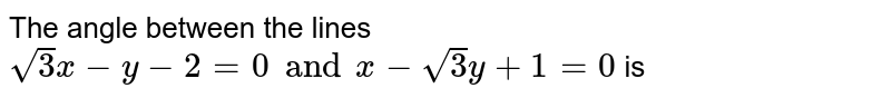 The angle between the lines `sqrt(3)x-y-2=0 and x-sqrt(3)y+1=0` is
