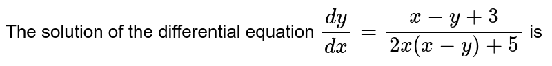 The solution of the differential equation `(dy)/(dx)=(x-y+3)/(2x(x-y)+5)` is