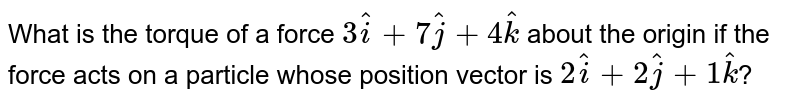 What is the torque of a force `3hati+7hatj+4hatk` about the origin if the force acts on a particle whose position vector is `2hati+2hatj+1hatk`?