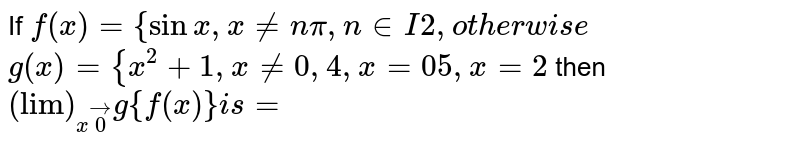 """If  `f(x)={(sinx, x !=n pi"""","""" n epsilonZ),(0,""""otherwise""""):} {(x^(2)+1,x!=0"""","""" 2),(4,x=0),(5,x=2):}` then `limx_(xto0)g(f(x))` is equal to"""