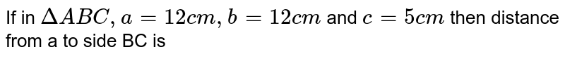 If in `DeltaABC,a=12cm, b=12cm` and `c=5cm` then distance from a to side BC is