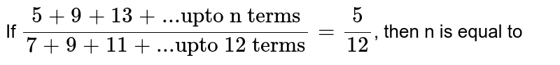 """If `(5+9+13+...""""upto n terms"""")/(7+9+11+...""""upto 12 terms"""")=(5)/(12)`, then n is equal to"""
