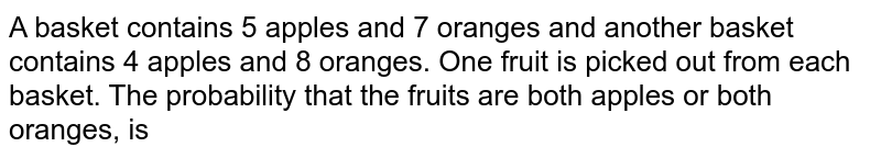A basket contains 5 apples and 7 oranges and another basket contains 4 apples and 8 oranges. One fruit is picked out from each basket. The probability that the fruits are both apples or both oranges, is