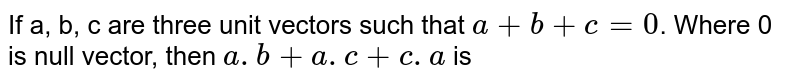 If a, b, c are three unit vectors such that `a+b+c=0`. Where 0 is null vector, then `a.b+a.c+c.a` is